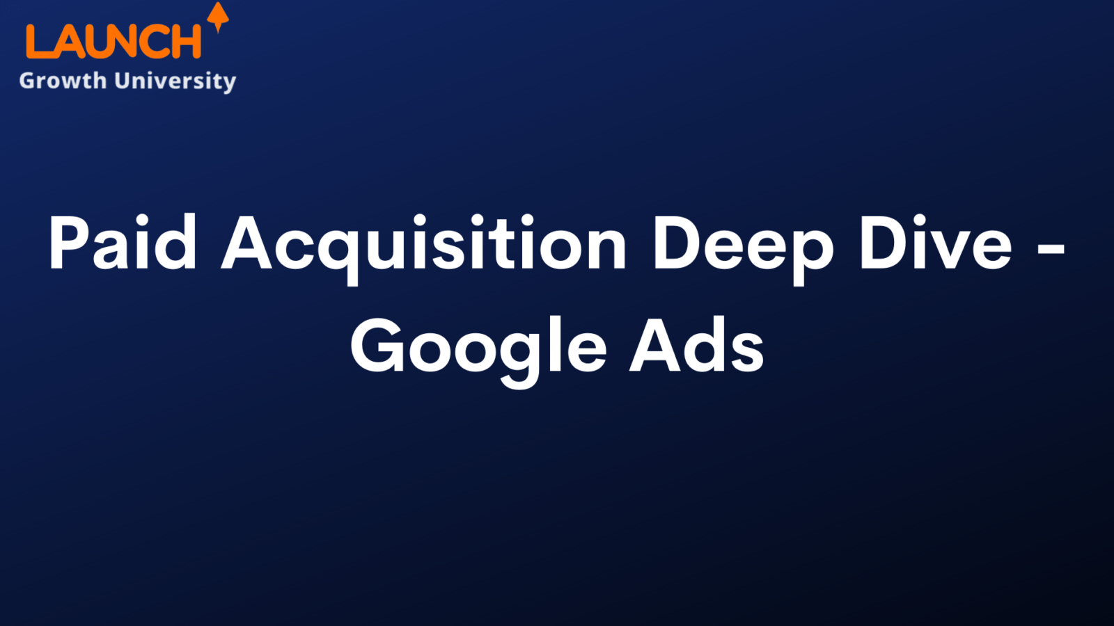 Paid Acquisition Deep Dive – Google Ads